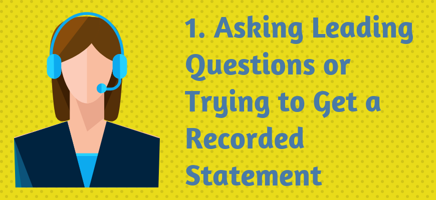 1. Asking Leading Questions or Trying to Get a Recorded Statement